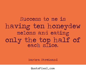 Customize picture quotes about success - Success to me is having ten honeydew melons and eating..