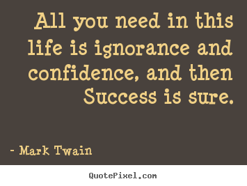 Quotes about success - All you need in this life is ignorance and confidence, and..