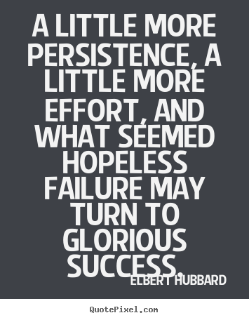 Elbert Hubbard pictures sayings - A little more persistence, a little more effort, and.. - Success quote