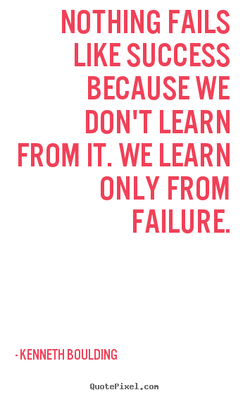 Kenneth Boulding picture quotes - Nothing fails like success because we don't learn from it. we learn only.. - Success quotes
