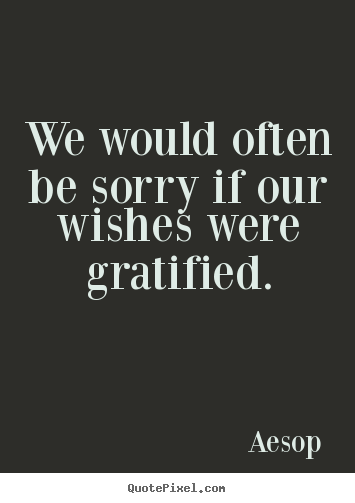We would often be sorry if our wishes were gratified. Aesop best success quotes