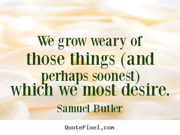 Samuel Butler photo quote - We grow weary of those things (and perhaps soonest) which.. - Success quote