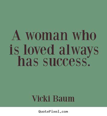 A woman who is loved always has success. Vicki Baum top success quotes
