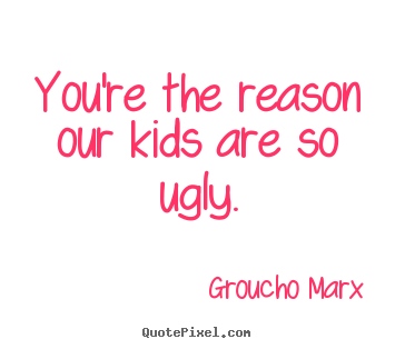 Success quotes - You're the reason our kids are so ugly.