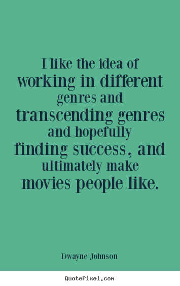 I like the idea of working in different genres and transcending.. Dwayne Johnson top success quote