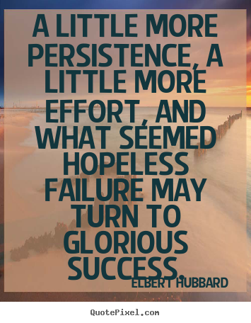 Elbert Hubbard picture quotes - A little more persistence, a little more effort, and.. - Success quotes