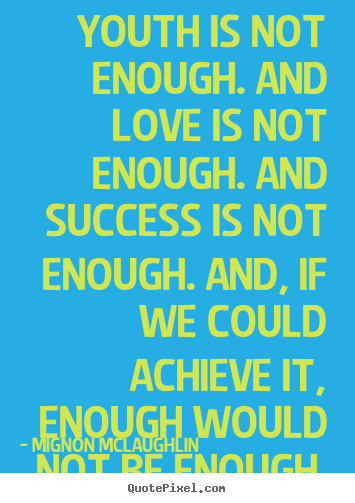 Mignon McLaughlin picture quotes - Youth is not enough. and love is not enough. and success.. - Success quotes