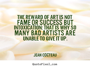 The reward of art is not fame or success but intoxication:.. Jean Cocteau popular success quotes