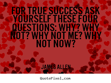 Quote about success - For true success ask yourself these four questions:..