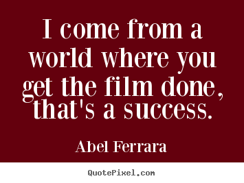Quotes about success - I come from a world where you get the film done, that's a success.