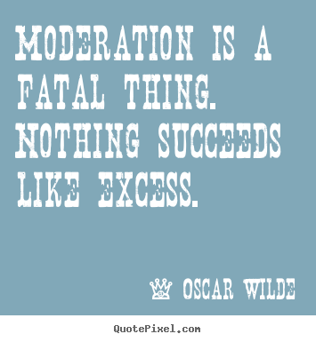 Diy picture quotes about success - Moderation is a fatal thing. nothing succeeds..
