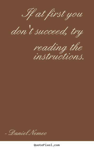 If at first you don't succeed, try reading the instructions. Daniel Nemec famous success quotes