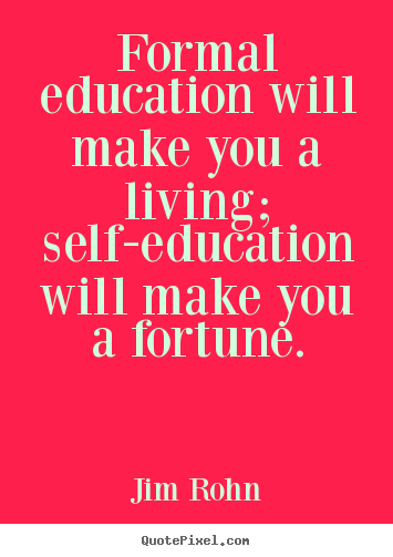 Formal education will make you a living; self-education will.. Jim Rohn best success quotes