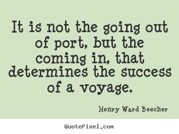 Henry Ward Beecher pictures sayings - It is not the going out of port, but the coming in, that determines.. - Success quotes