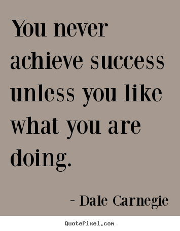 Dale Carnegie picture quotes - You never achieve success unless you like what you are doing. - Success quote