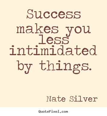 Success quote - Success makes you less intimidated by things.