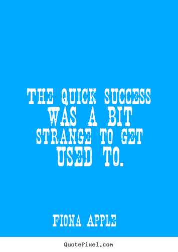The quick success was a bit strange to get.. Fiona Apple best success quotes