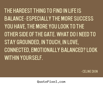 The hardest thing to find in life is balance - especially.. Celine Dion famous success quote