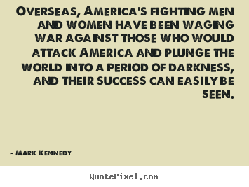 Overseas, america's fighting men and women have been.. Mark Kennedy famous success quotes