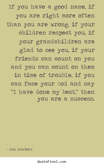 If you have a good name, if you are right.. Ann Landers good success quotes