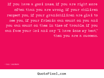 If you have a good name, if you are right more.. Ann Landers popular success quotes