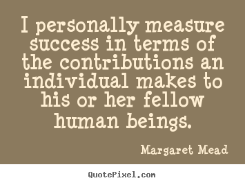 Quote about success - I personally measure success in terms of the contributions an individual..