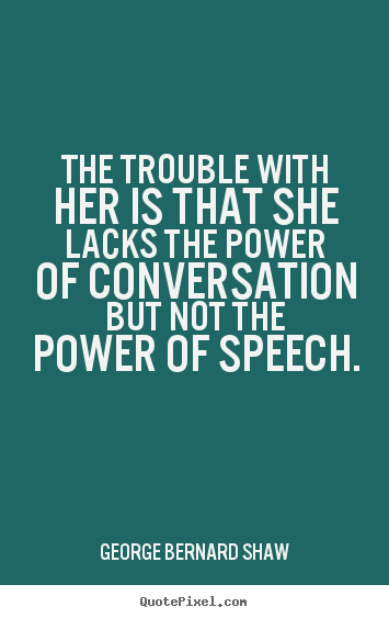 The trouble with her is that she lacks the power.. George Bernard Shaw popular success quotes