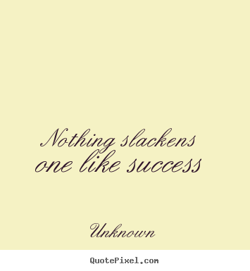 Nothing slackens one like success Unknown popular success quotes
