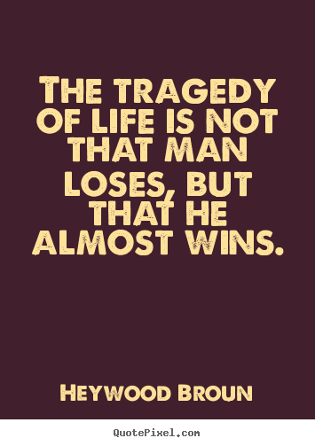 The tragedy of life is not that man loses,.. Heywood Broun best success quote