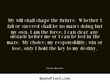 Elaine Maxwell image sayings - My will shall shape the future. whether i fail or succeed shall.. - Success sayings