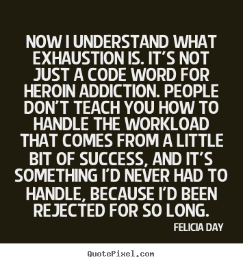 Now i understand what exhaustion is. it's not.. Felicia Day best success quote