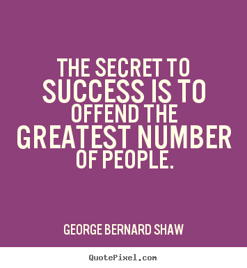 Success quotes - The secret to success is to offend the greatest number of people.
