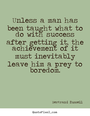 Bertrand Russell picture quotes - Unless a man has been taught what to do with success after getting.. - Success quote