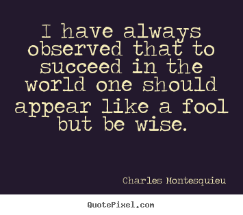 I have always observed that to succeed in the world.. Charles Montesquieu  success quotes