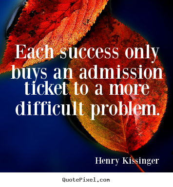 Henry Kissinger picture sayings - Each success only buys an admission ticket to a more difficult.. - Success quotes