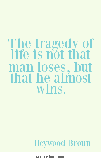 Heywood Broun pictures sayings - The tragedy of life is not that man loses,.. - Success quotes