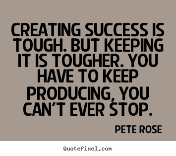 Pete Rose picture quote - Creating success is tough. but keeping it is tougher. you have to.. - Success quotes