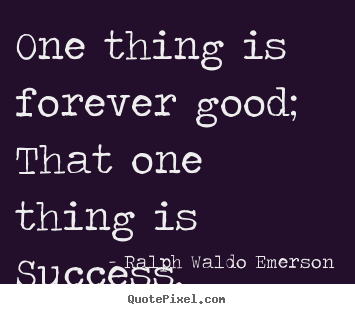 Quote about success - One thing is forever good; that one thing is success.