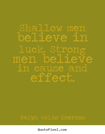Ralph Waldo Emerson picture quotes - Shallow men believe in luck. strong men believe in cause.. - Success quotes