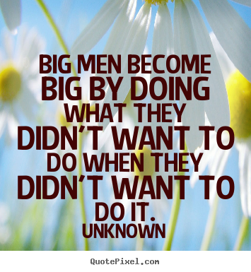 Unknown picture sayings - Big men become big by doing what they didn't want to do when.. - Success quote