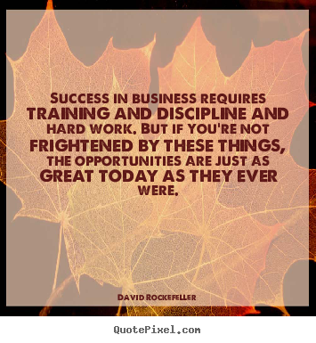 Quotes about success - Success in business requires training and discipline and..