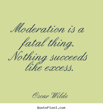 Moderation is a fatal thing. nothing succeeds like.. Oscar Wilde top success quotes