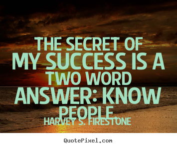 The secret of my success is a two word answer: know.. Harvey S. Firestone great success quotes