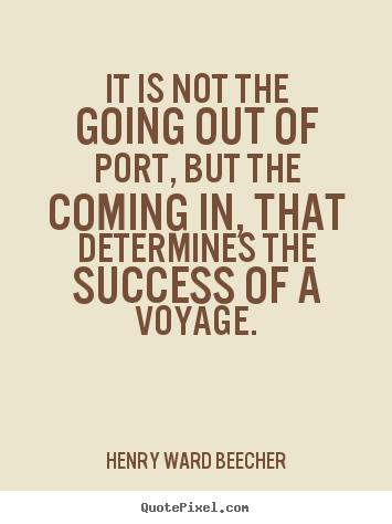 It is not the going out of port, but the coming in,.. Henry Ward Beecher  success quotes