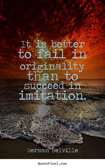 Herman Melville picture quotes - It is better to fail in originality than to succeed in imitation. - Success quotes