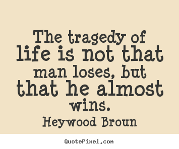 Heywood Broun picture quotes - The tragedy of life is not that man loses,.. - Success quote