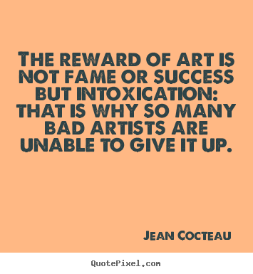 Jean Cocteau picture quote - The reward of art is not fame or success but intoxication: that is.. - Success quote