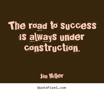 The road to success is always under construction. Jim Miller good success sayings
