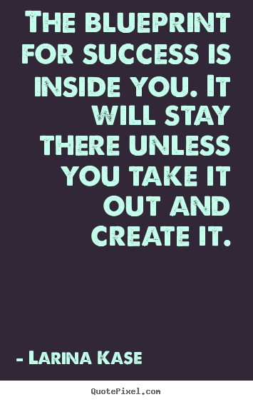 Make picture quote about success - The blueprint for success is inside you. it will stay there unless..