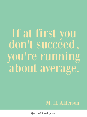 Diy image quotes about success - If at first you don't succeed, you're running about average.